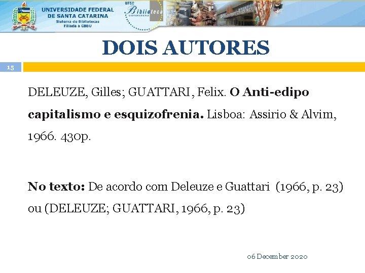 DOIS AUTORES 15 DELEUZE, Gilles; GUATTARI, Felix. O Anti-edipo capitalismo e esquizofrenia. Lisboa: Assirio