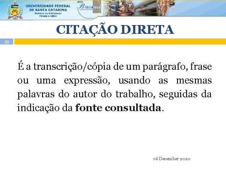 CITAÇÃO DIRETA 53 É a transcrição/cópia de um parágrafo, frase ou uma expressão, usando