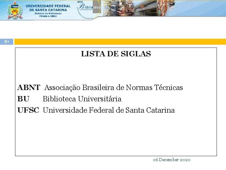 87 LISTA DE SIGLAS ABNT Associação Brasileira de Normas Técnicas BU Biblioteca Universitária UFSC