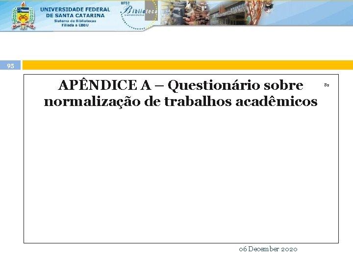 95 APÊNDICE A – Questionário sobre normalização de trabalhos acadêmicos 82 06 December 2020