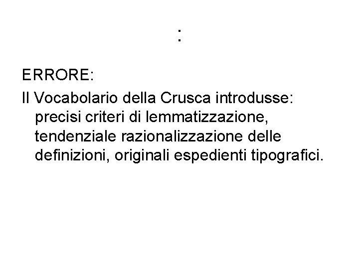 : ERRORE: Il Vocabolario della Crusca introdusse: precisi criteri di lemmatizzazione, tendenziale razionalizzazione delle