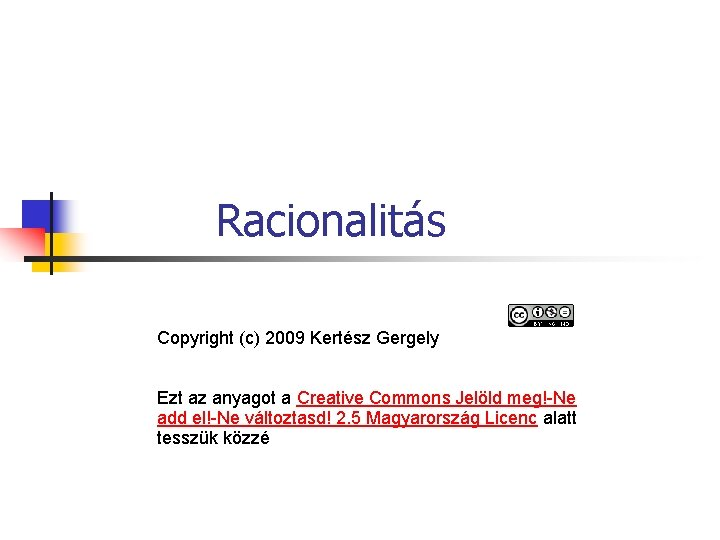 Racionalitás Copyright (c) 2009 Kertész Gergely Ezt az anyagot a Creative Commons Jelöld meg!-Ne