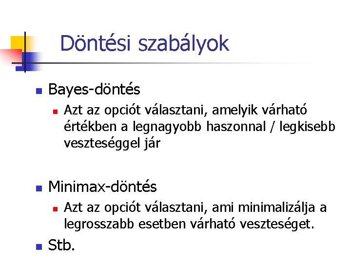 Döntési szabályok n Bayes-döntés n n Minimax-döntés n n Azt az opciót választani, amelyik