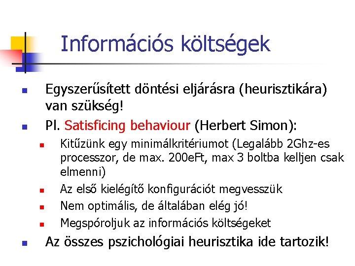 Információs költségek Egyszerűsített döntési eljárásra (heurisztikára) van szükség! Pl. Satisficing behaviour (Herbert Simon): n
