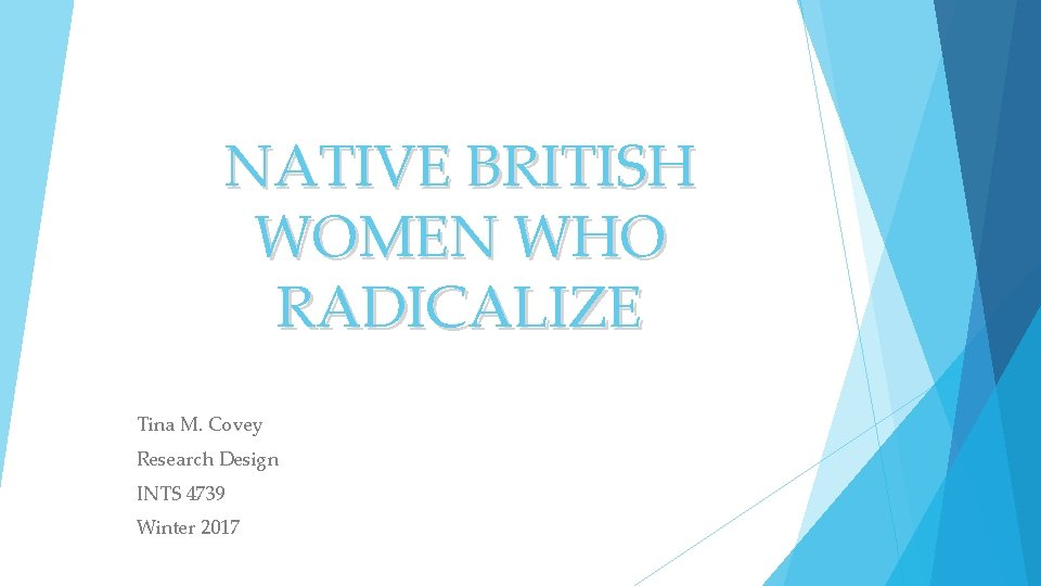 NATIVE BRITISH WOMEN WHO RADICALIZE Tina M. Covey Research Design INTS 4739 Winter 2017