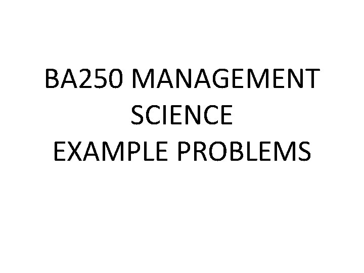 BA 250 MANAGEMENT SCIENCE EXAMPLE PROBLEMS