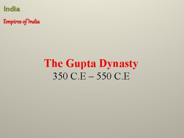 India Empires of India The Gupta Dynasty 350 C. E – 550 C. E
