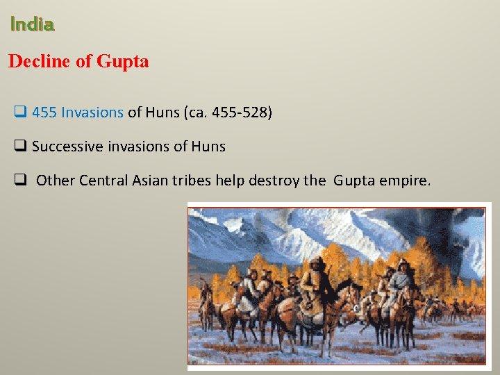 India Decline of Gupta q 455 Invasions of Huns (ca. 455 -528) q Successive