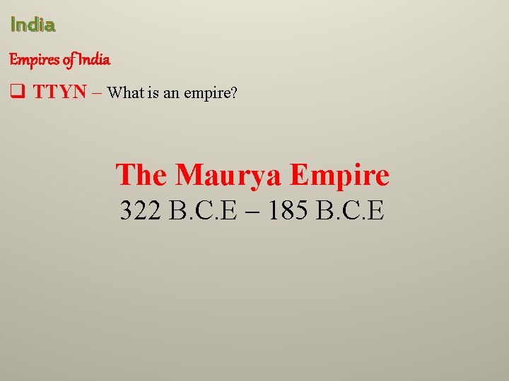 India Empires of India q TTYN – What is an empire? The Maurya Empire