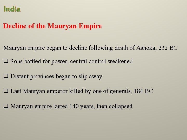 India Decline of the Mauryan Empire Mauryan empire began to decline following death of
