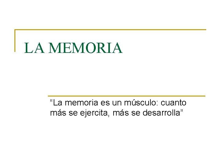 """LA MEMORIA """"La memoria es un músculo: cuanto más se ejercita, más se desarrolla"""""""