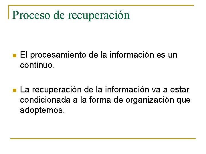 Proceso de recuperación n El procesamiento de la información es un continuo. n La