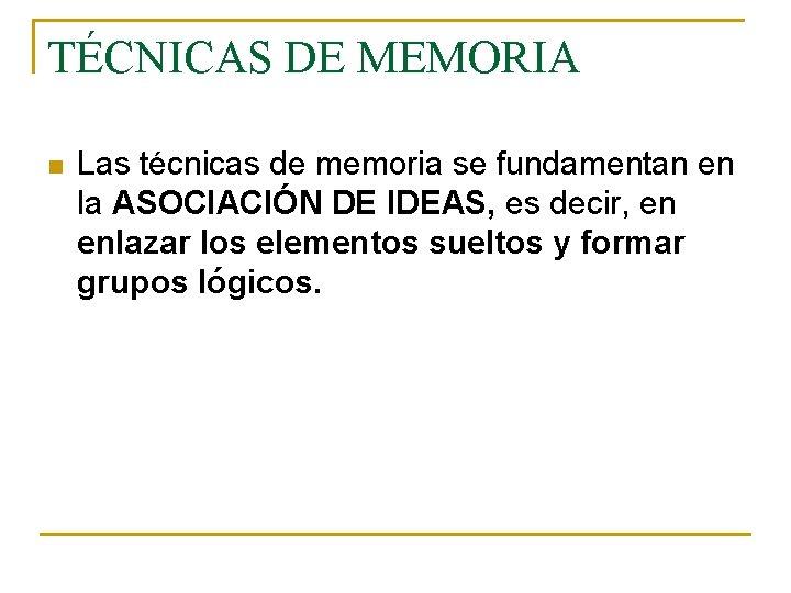 TÉCNICAS DE MEMORIA n Las técnicas de memoria se fundamentan en la ASOCIACIÓN DE