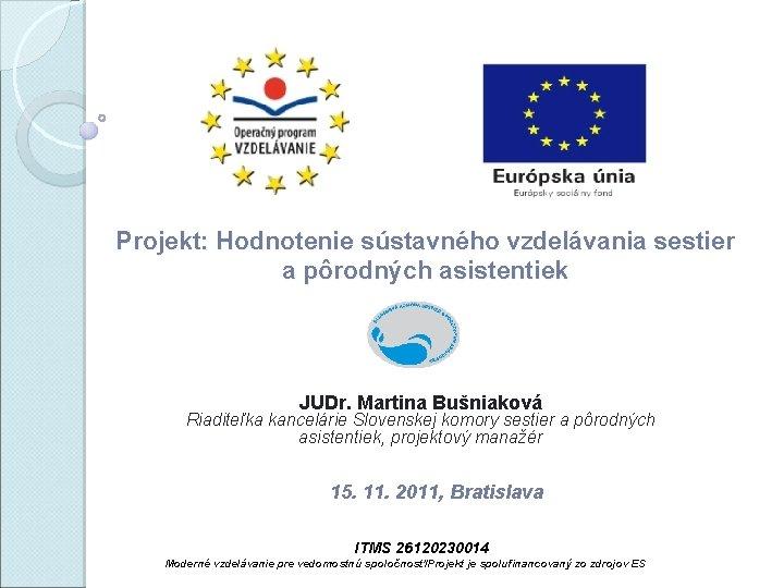 Projekt: Hodnotenie sústavného vzdelávania sestier a pôrodných asistentiek JUDr. Martina Bušniaková Riaditeľka kancelárie Slovenskej