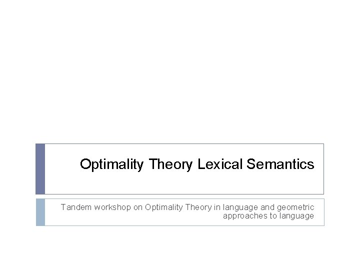 Optimality Theory Lexical Semantics Tandem workshop on Optimality Theory in language and geometric approaches