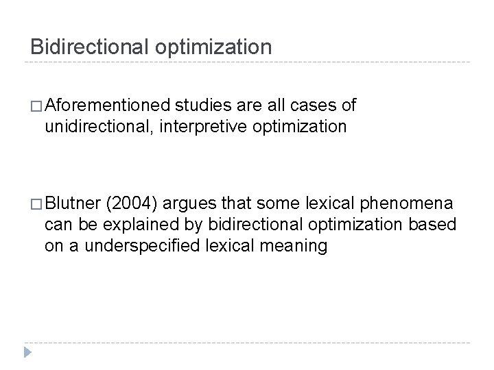 Bidirectional optimization � Aforementioned studies are all cases of unidirectional, interpretive optimization � Blutner
