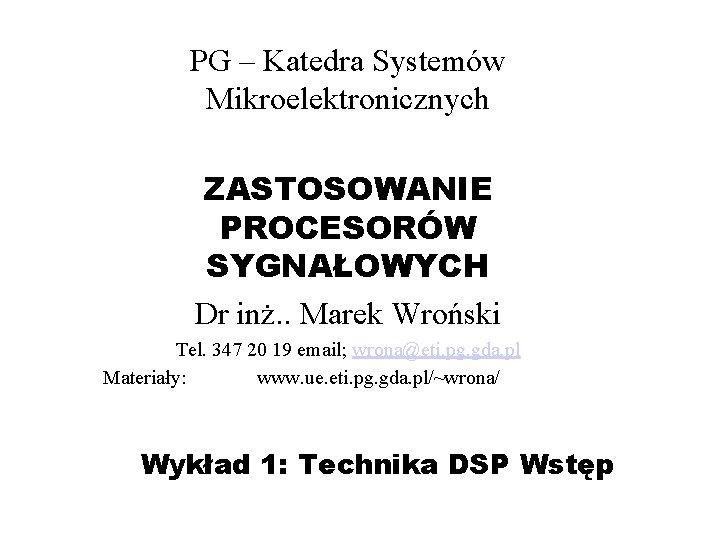 PG – Katedra Systemów Mikroelektronicznych ZASTOSOWANIE PROCESORÓW SYGNAŁOWYCH Dr inż. . Marek Wroński Tel.