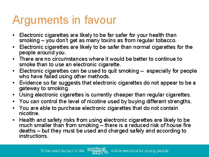 Arguments in favour • Electronic cigarettes are likely to be far safer for your