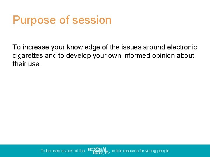 Purpose of session To increase your knowledge of the issues around electronic cigarettes and