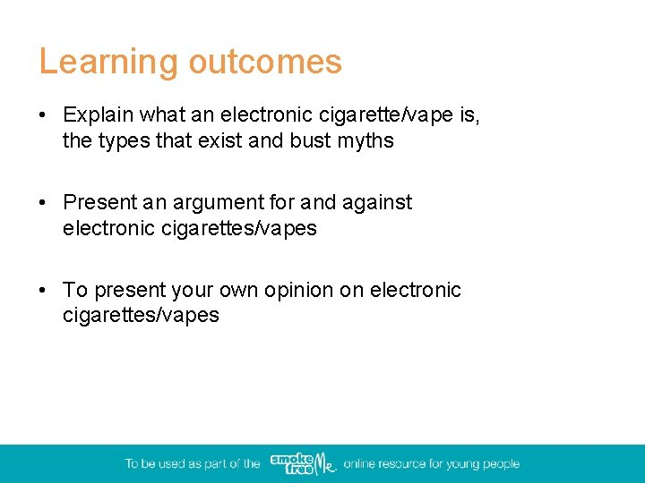Learning outcomes • Explain what an electronic cigarette/vape is, the types that exist and
