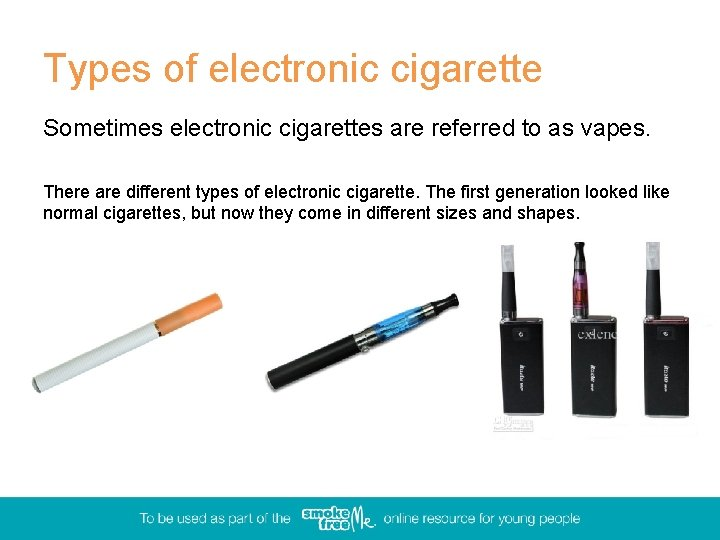 Types of electronic cigarette Sometimes electronic cigarettes are referred to as vapes. There are