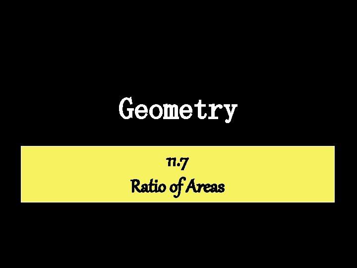 Geometry 11. 7 Ratio of Areas