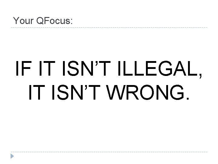 Your QFocus: IF IT ISN'T ILLEGAL, IT ISN'T WRONG.