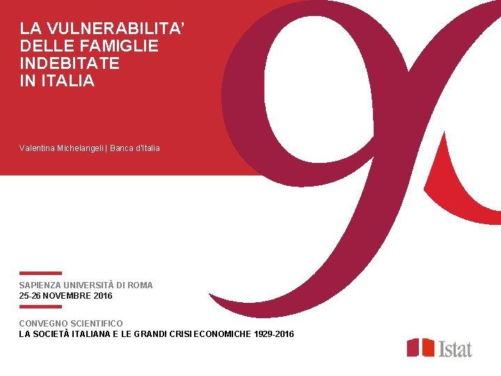 LA VULNERABILITA' DELLE FAMIGLIE INDEBITATE IN ITALIA Valentina Michelangeli   Banca d'Italia SAPIENZA UNIVERSITÀ