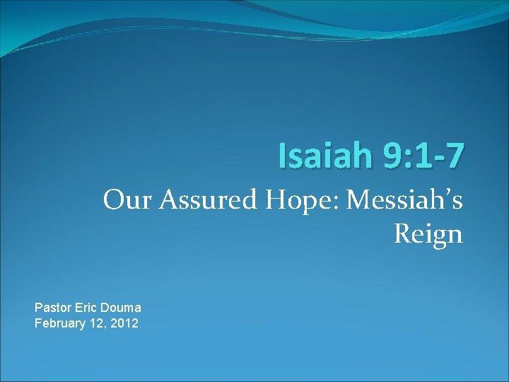 Isaiah 9: 1 -7 Our Assured Hope: Messiah's Reign Pastor Eric Douma February 12,