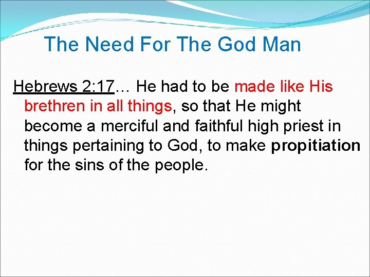 The Need For The God Man Hebrews 2: 17… He had to be