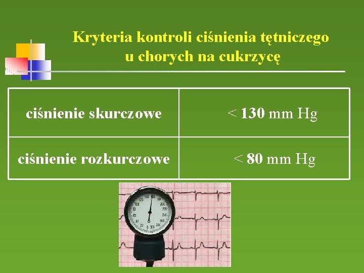 Kryteria kontroli ciśnienia tętniczego u chorych na cukrzycę ciśnienie skurczowe < 130 mm Hg