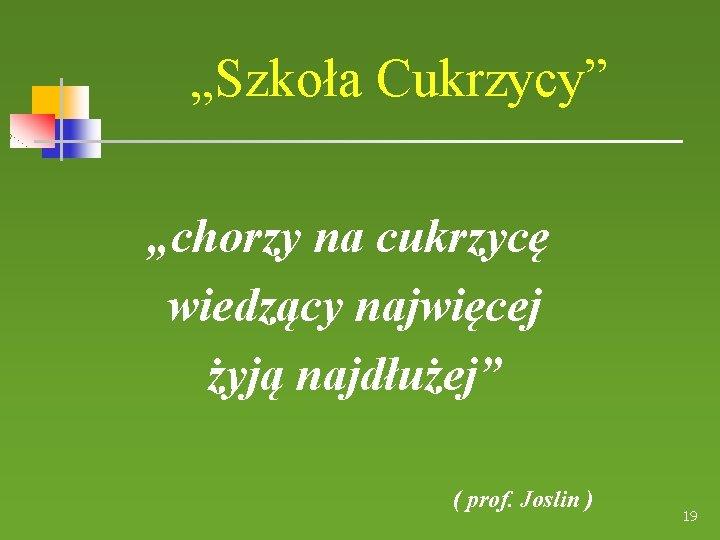 """""""Szkoła Cukrzycy"""" """"chorzy na cukrzycę wiedzący najwięcej żyją najdłużej"""" ( prof. Joslin ) 19"""