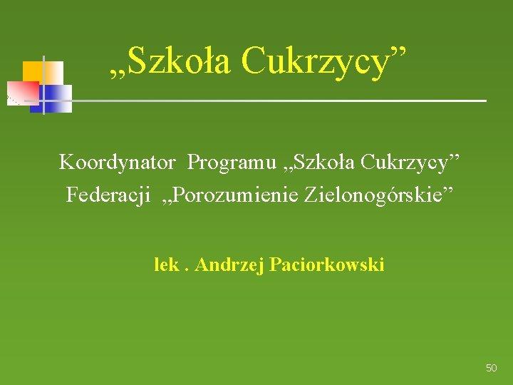 """""""Szkoła Cukrzycy"""" Koordynator Programu """"Szkoła Cukrzycy"""" Federacji """"Porozumienie Zielonogórskie"""" lek. Andrzej Paciorkowski 50"""