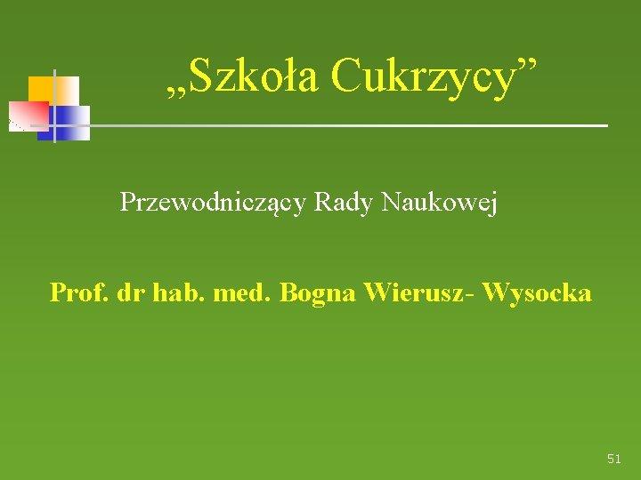 """""""Szkoła Cukrzycy"""" Przewodniczący Rady Naukowej Prof. dr hab. med. Bogna Wierusz- Wysocka 51"""