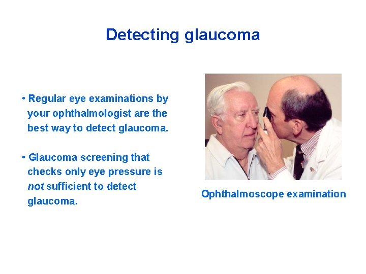 Detecting glaucoma • Regular eye examinations by your ophthalmologist are the best way to