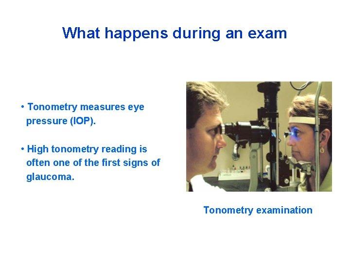 What happens during an exam • Tonometry measures eye pressure (IOP). • High tonometry
