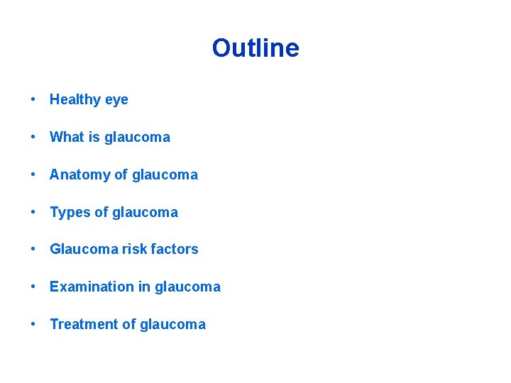 Outline • Healthy eye • What is glaucoma • Anatomy of glaucoma • Types