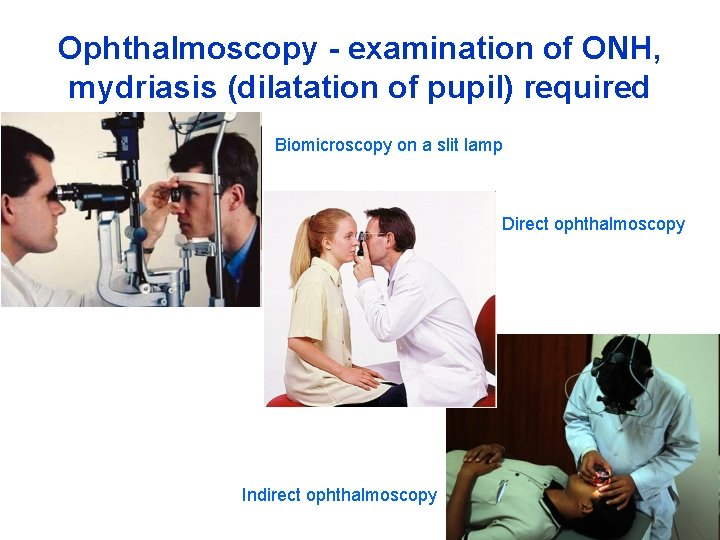 Ophthalmoscopy - examination of ONH, mydriasis (dilatation of pupil) required Biomicroscopy on a slit