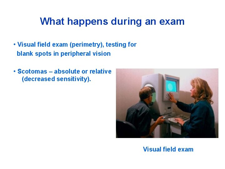 What happens during an exam • Visual field exam (perimetry), testing for blank spots