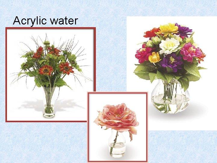 Acrylic water
