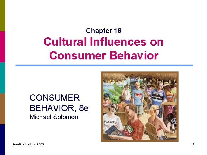 Chapter 16 Cultural Influences on Consumer Behavior CONSUMER BEHAVIOR, 8 e Michael Solomon Prentice-Hall,