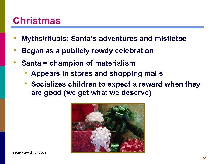 Christmas • Myths/rituals: Santa's adventures and mistletoe • Began as a publicly rowdy celebration