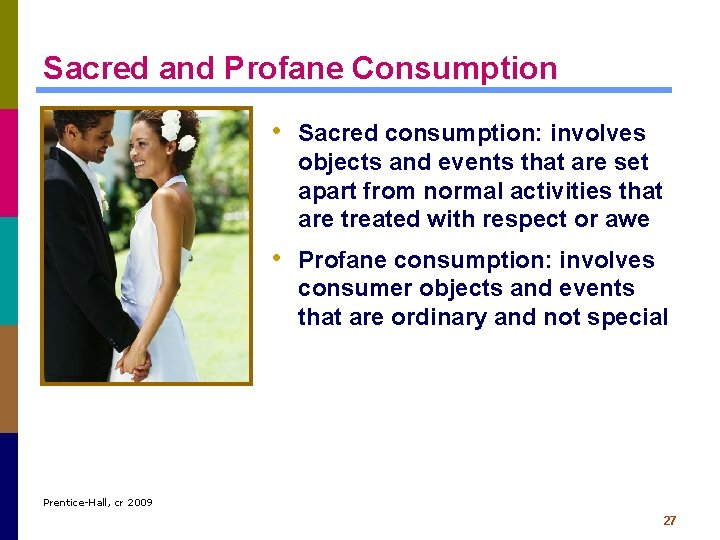 Sacred and Profane Consumption • Sacred consumption: involves objects and events that are set