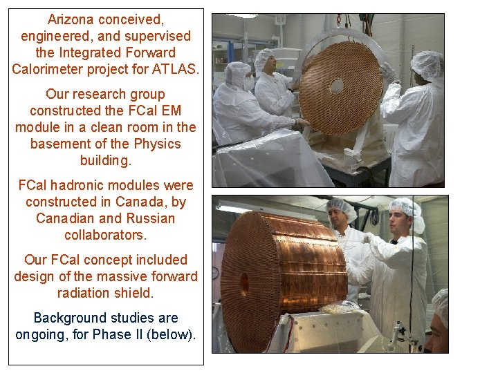 Arizona conceived, engineered, and supervised the Integrated Forward Calorimeter project for ATLAS. Our research
