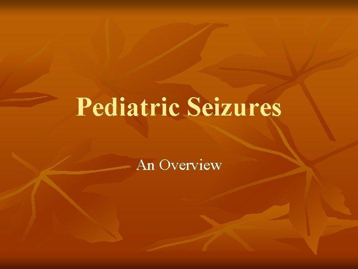 Pediatric Seizures An Overview