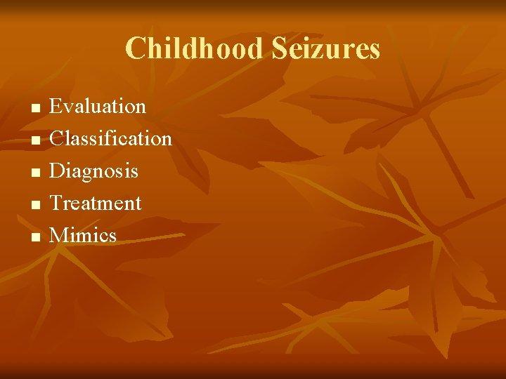 Childhood Seizures n n n Evaluation Classification Diagnosis Treatment Mimics