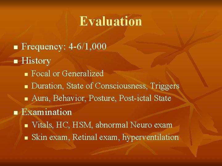 Evaluation n n Frequency: 4 -6/1, 000 History n n Focal or Generalized Duration,