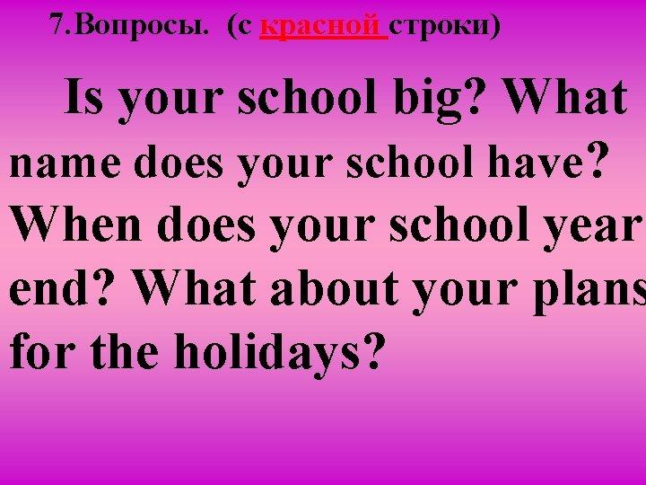 7. Вопросы. (c красной строки) Is your school big? What name does your school