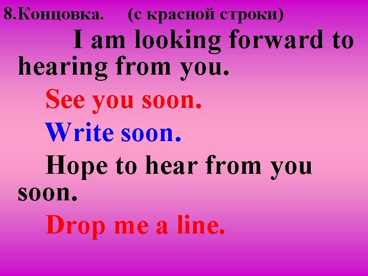8. Концовка. (c красной строки) I am looking forward to hearing from you. See