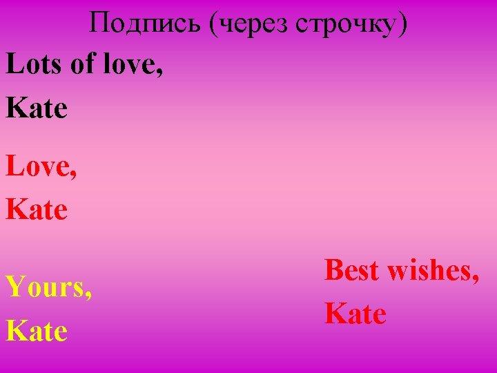 Подпись (через строчку) Lots of love, Kate Love, Kate Yours, Kate Best wishes, Kate